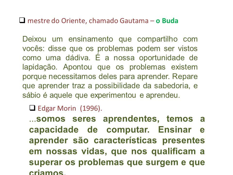 mestre do Oriente, chamado Gautama – o Buda Deixou um ensinamento que compartilho com vocês: disse que os problemas podem ser vistos como uma dádiva.