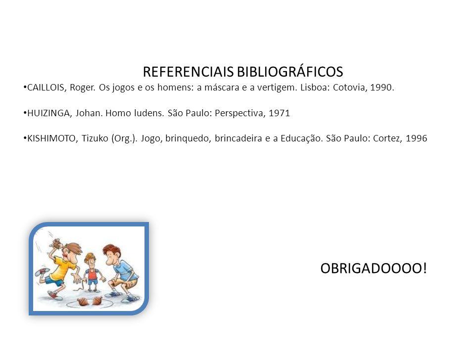 REFERENCIAIS BIBLIOGRÁFICOS CAILLOIS, Roger. Os jogos e os homens: a máscara e a vertigem. Lisboa: Cotovia, 1990. HUIZINGA, Johan. Homo ludens. São Pa