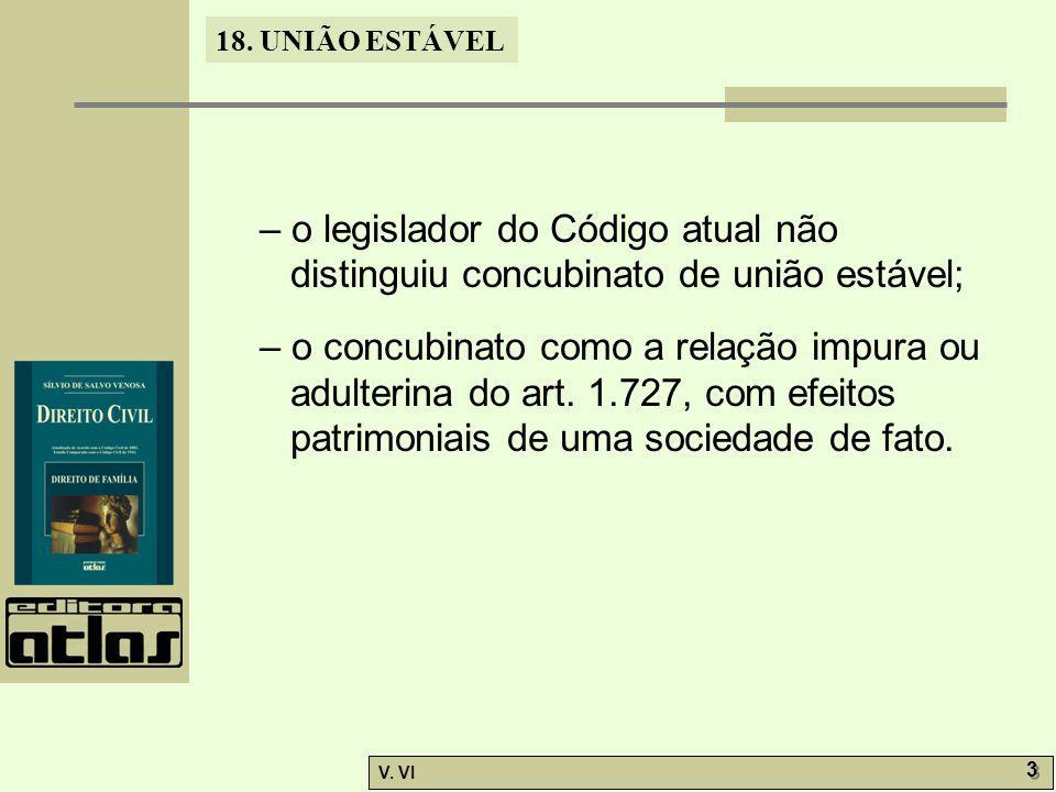 18. UNIÃO ESTÁVEL V. VI 3 3 – o legislador do Código atual não distinguiu concubinato de união estável; – o concubinato como a relação impura ou adult