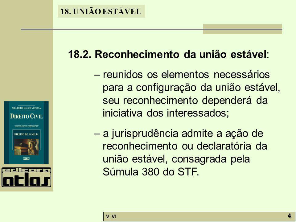 18. UNIÃO ESTÁVEL V. VI 4 4 18.2. Reconhecimento da união estável: – reunidos os elementos necessários para a configuração da união estável, seu recon
