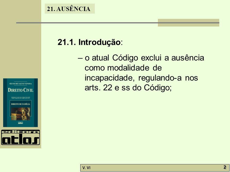 21. AUSÊNCIA V. VI 2 2 21.1. Introdução: – o atual Código exclui a ausência como modalidade de incapacidade, regulando-a nos arts. 22 e ss do Código;
