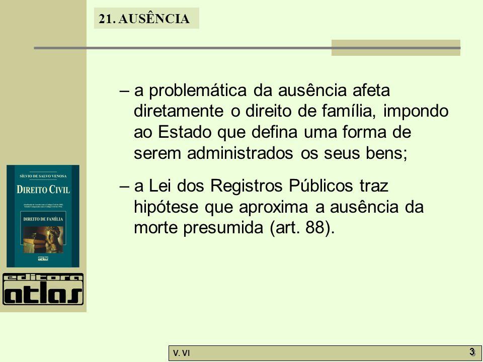 21. AUSÊNCIA V. VI 3 3 – a problemática da ausência afeta diretamente o direito de família, impondo ao Estado que defina uma forma de serem administra