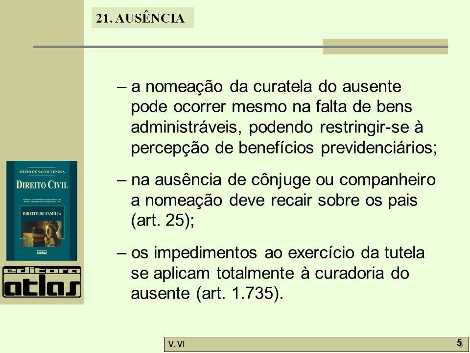 21. AUSÊNCIA V. VI 5 5 – a nomeação da curatela do ausente pode ocorrer mesmo na falta de bens administráveis, podendo restringir-se à percepção de be