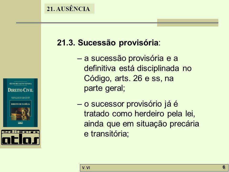 21. AUSÊNCIA V. VI 6 6 21.3. Sucessão provisória: – a sucessão provisória e a definitiva está disciplinada no Código, arts. 26 e ss, na parte geral; –