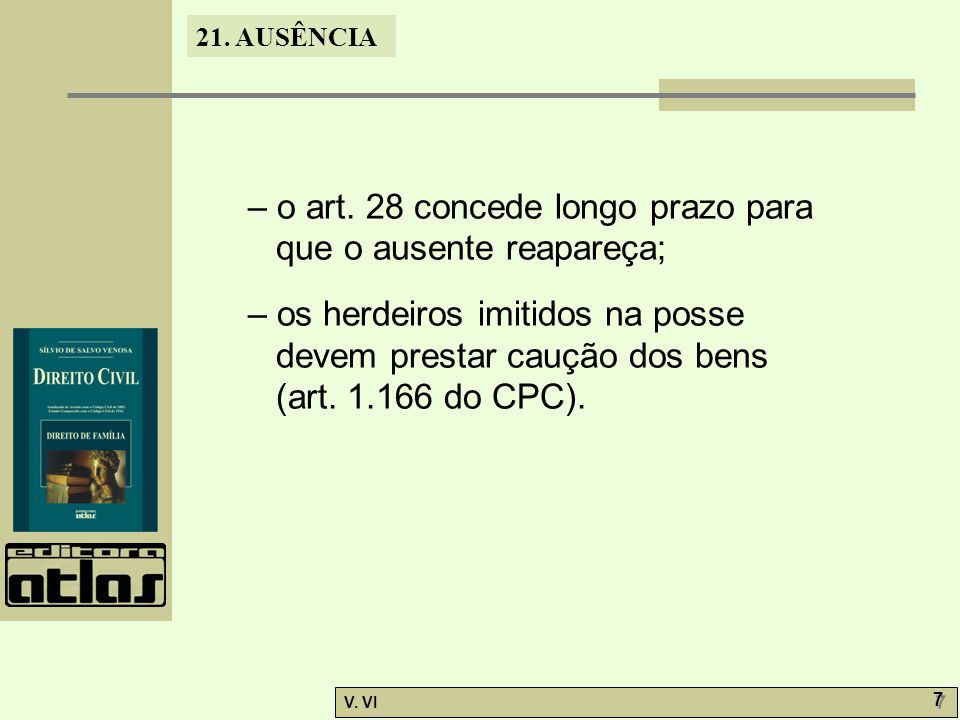 21. AUSÊNCIA V. VI 7 7 – o art. 28 concede longo prazo para que o ausente reapareça; – os herdeiros imitidos na posse devem prestar caução dos bens (a