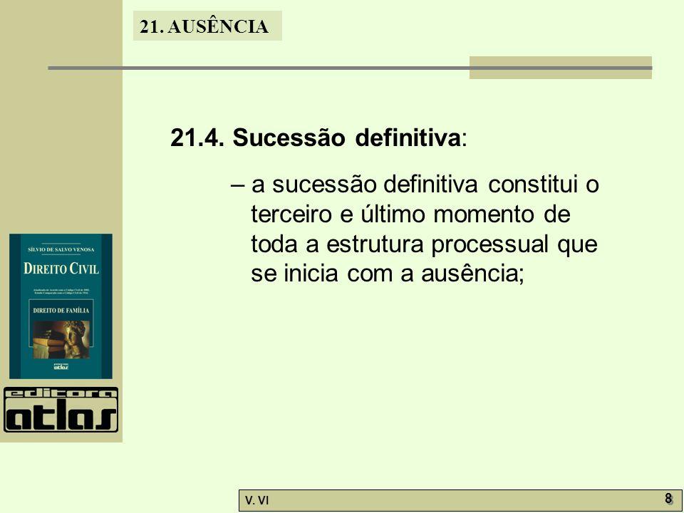 21. AUSÊNCIA V. VI 8 8 21.4. Sucessão definitiva: – a sucessão definitiva constitui o terceiro e último momento de toda a estrutura processual que se