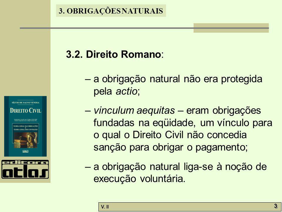 V. II 3 3 3. OBRIGAÇÕES NATURAIS 3.2. Direito Romano: – a obrigação natural não era protegida pela actio; – vinculum aequitas – eram obrigações fundad