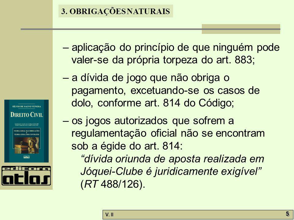 V. II 5 5 3. OBRIGAÇÕES NATURAIS – aplicação do princípio de que ninguém pode valer-se da própria torpeza do art. 883; – a dívida de jogo que não obri