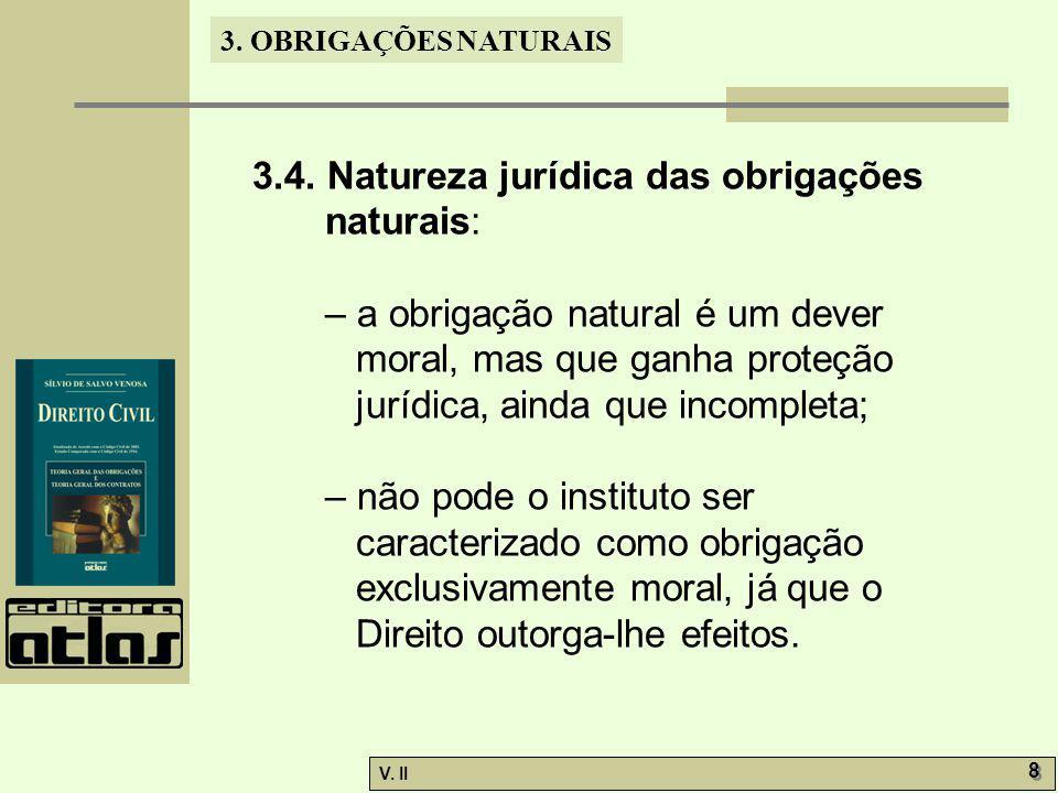 V. II 8 8 3. OBRIGAÇÕES NATURAIS 3.4. Natureza jurídica das obrigações naturais: – a obrigação natural é um dever moral, mas que ganha proteção jurídi