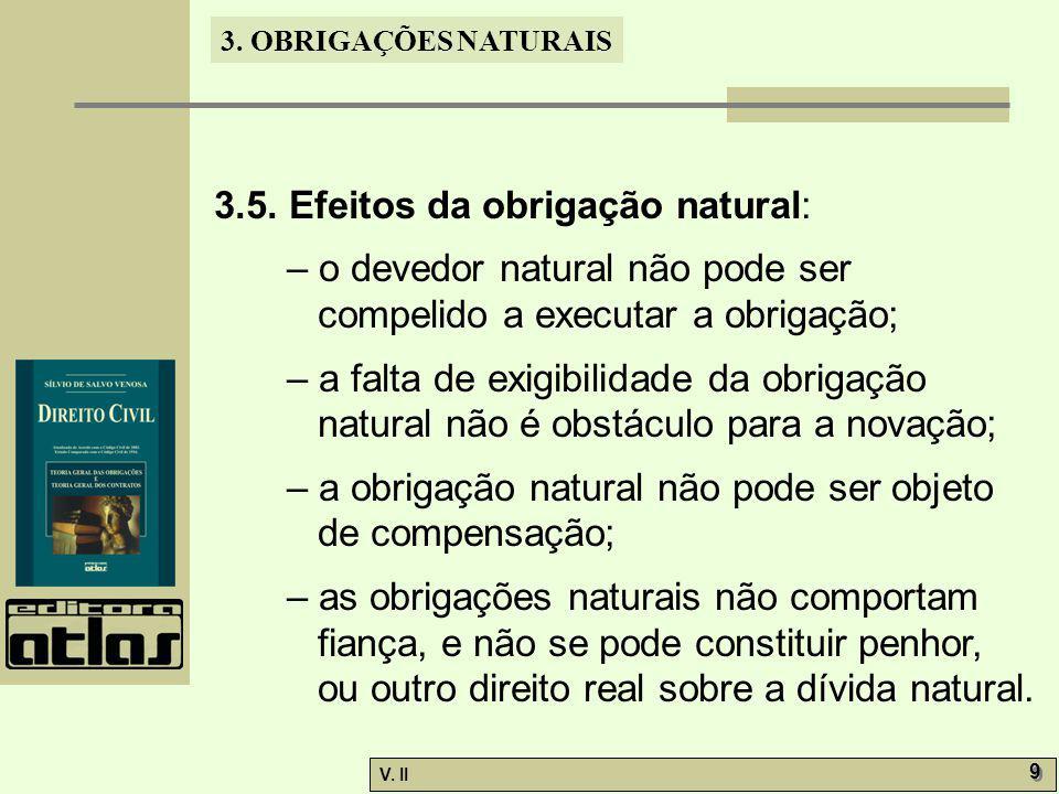 V. II 9 9 3. OBRIGAÇÕES NATURAIS 3.5. Efeitos da obrigação natural: – o devedor natural não pode ser compelido a executar a obrigação; – a falta de ex