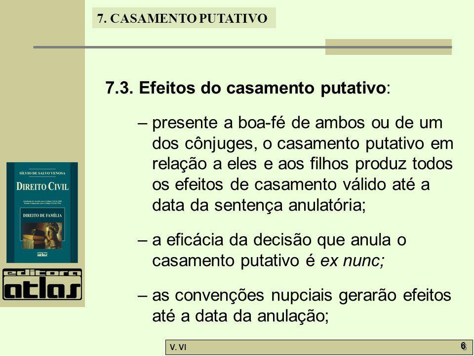 7. CASAMENTO PUTATIVO V. VI 6 6 7.3. Efeitos do casamento putativo: – presente a boa-fé de ambos ou de um dos cônjuges, o casamento putativo em relaçã