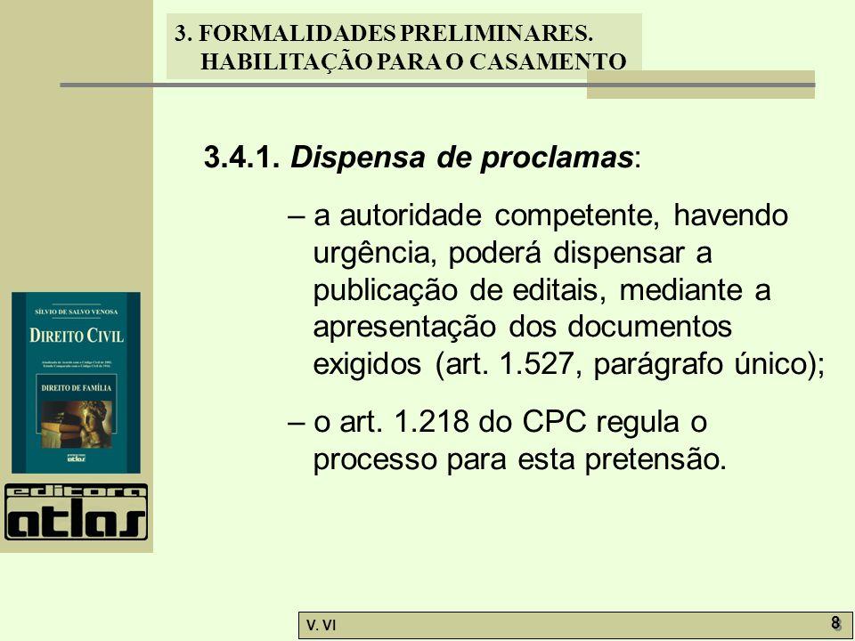 3. FORMALIDADES PRELIMINARES. HABILITAÇÃO PARA O CASAMENTO V. VI 8 8 3.4.1. Dispensa de proclamas: – a autoridade competente, havendo urgência, poderá