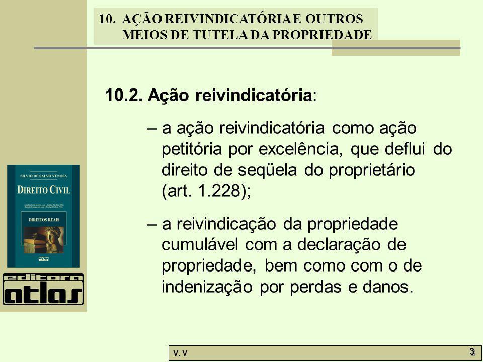 10. AÇÃO REIVINDICATÓRIA E OUTROS MEIOS DE TUTELA DA PROPRIEDADE V. V 3 3 10.2. Ação reivindicatória: – a ação reivindicatória como ação petitória por