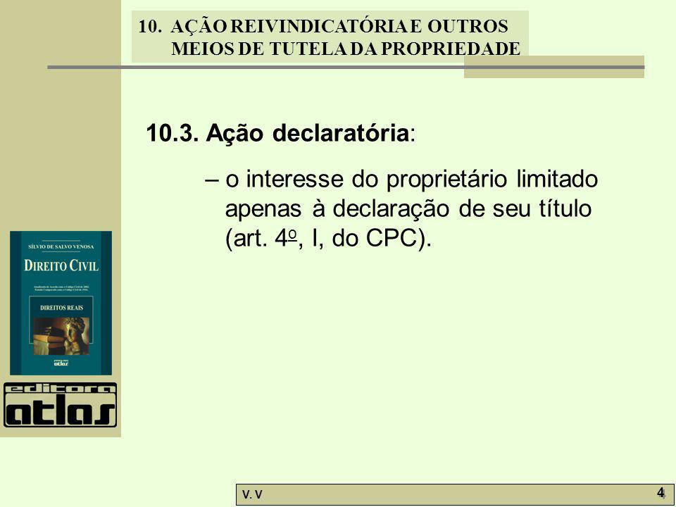 10. AÇÃO REIVINDICATÓRIA E OUTROS MEIOS DE TUTELA DA PROPRIEDADE V. V 4 4 10.3. Ação declaratória: – o interesse do proprietário limitado apenas à dec