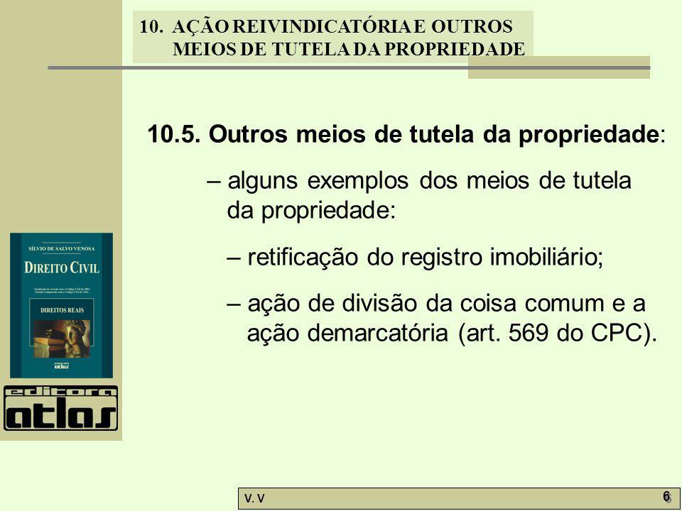 10. AÇÃO REIVINDICATÓRIA E OUTROS MEIOS DE TUTELA DA PROPRIEDADE V. V 6 6 10.5. Outros meios de tutela da propriedade: – alguns exemplos dos meios de