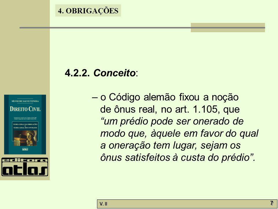 V. II 7 7 4. OBRIGAÇÕES 4.2.2. Conceito: – o Código alemão fixou a noção de ônus real, no art. 1.105, que um prédio pode ser onerado de modo que, àque