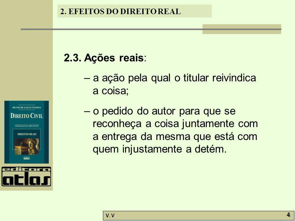2. EFEITOS DO DIREITO REAL V. V 4 4 2.3. Ações reais: – a ação pela qual o titular reivindica a coisa; – o pedido do autor para que se reconheça a coi