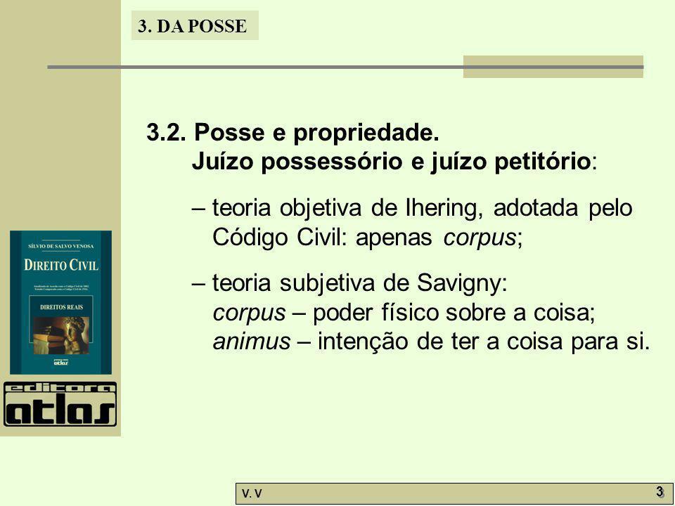 3. DA POSSE V. V 3 3 3.2. Posse e propriedade. Juízo possessório e juízo petitório: – teoria objetiva de Ihering, adotada pelo Código Civil: apenas co