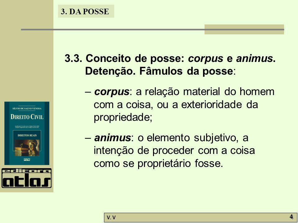 3. DA POSSE V. V 4 4 3.3. Conceito de posse: corpus e animus. Detenção. Fâmulos da posse: – corpus: a relação material do homem com a coisa, ou a exte