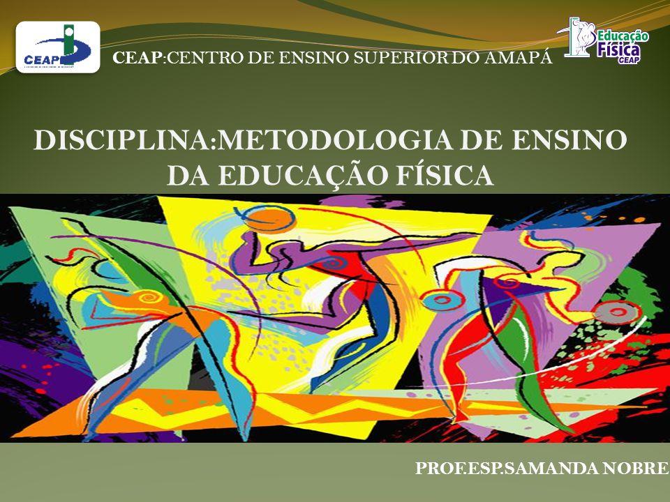CEAP :CENTRO DE ENSINO SUPERIOR DO AMAPÁ DISCIPLINA:METODOLOGIA DE ENSINO DA EDUCAÇÃO FÍSICA PROF.ESP.SAMANDA NOBRE