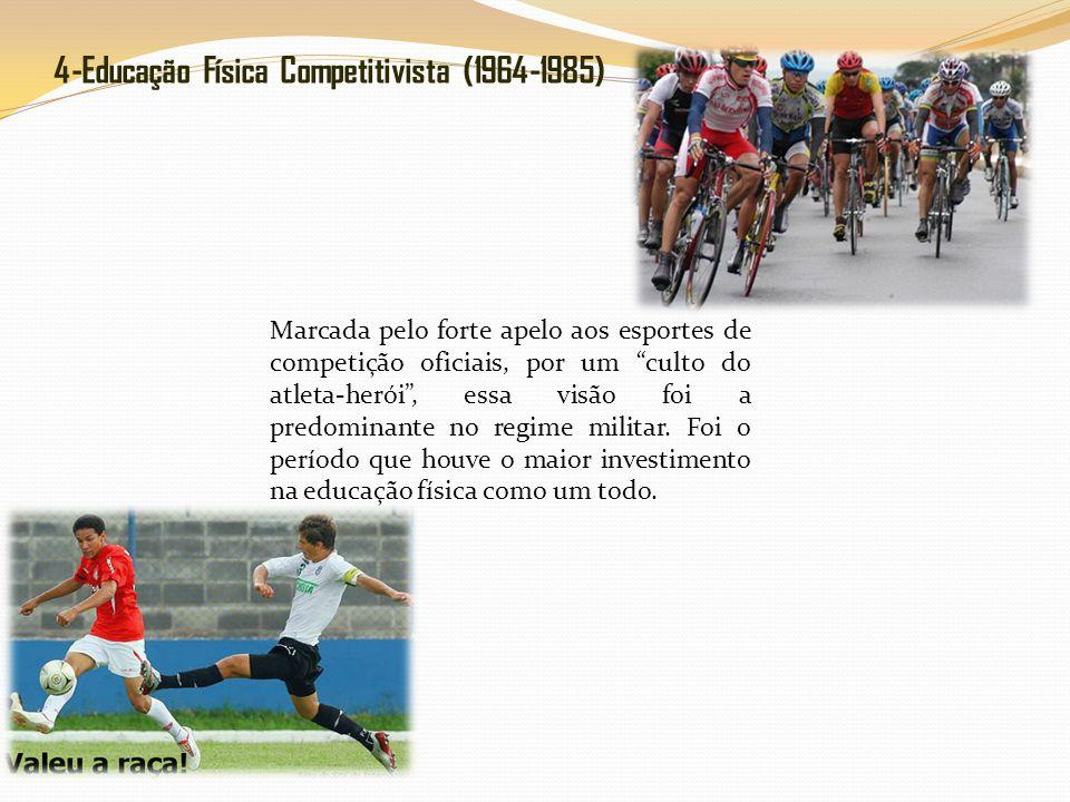 4-Educação Física Competitivista (1964-1985) Marcada pelo forte apelo aos esportes de competição oficiais, por um culto do atleta-herói, essa visão foi a predominante no regime militar.