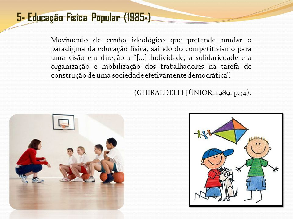 5- Educação Física Popular (1985-) Movimento de cunho ideológico que pretende mudar o paradigma da educação física, saindo do competitivismo para uma visão em direção a [...] ludicidade, a solidariedade e a organização e mobilização dos trabalhadores na tarefa de construção de uma sociedade efetivamente democrática.