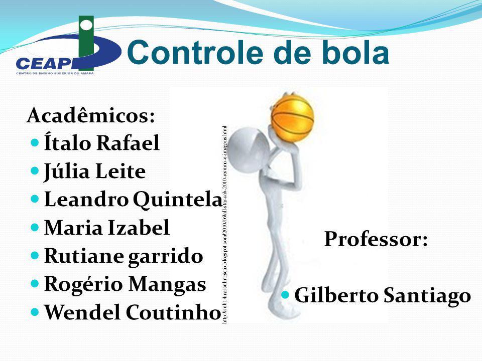 Controle de bola Acadêmicos: Professor: Gilberto Santiago http://sub14masculinoscab.blogspot.com/2010/06/all-star-cab-2010-resumo-e-imagens.html Ítalo