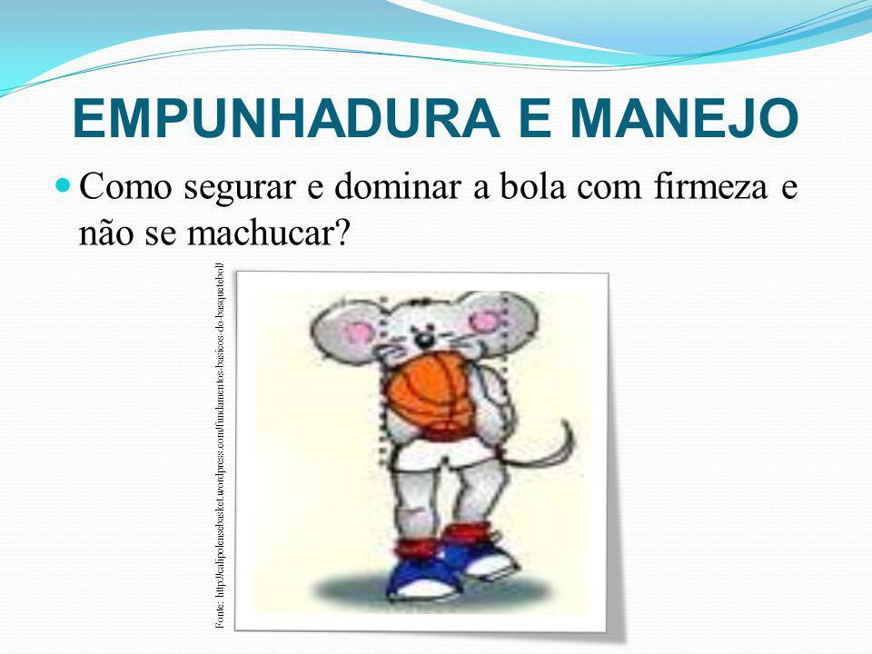 EMPUNHADURA E MANEJO Como segurar e dominar a bola com firmeza e não se machucar? Fonte: http://calipolensebasket.wordpress.com/fundamentos-basicos-do