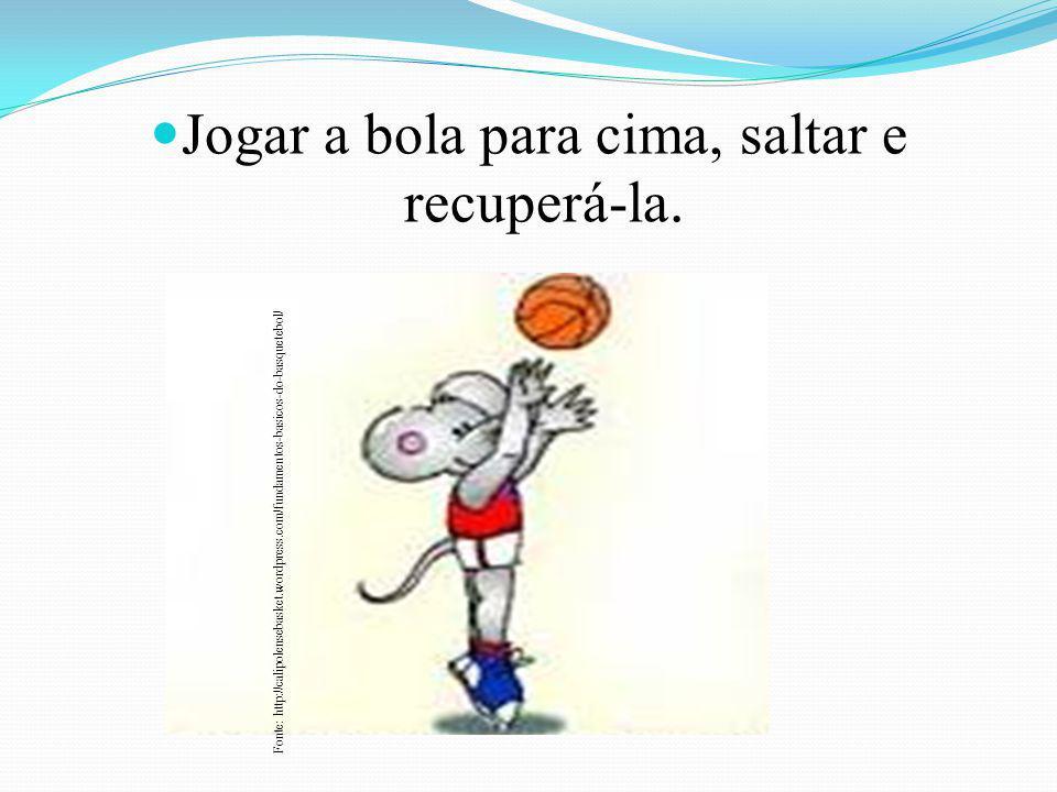 Jogar a bola para cima, saltar e recuperá-la. Fonte: http://calipolensebasket.wordpress.com/fundamentos-basicos-do-basquetebol/