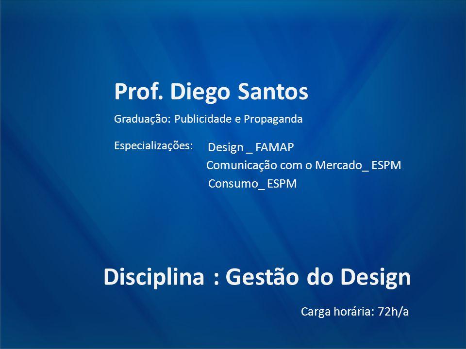 Prof. Diego Santos Graduação: Publicidade e Propaganda Especializações: Design _ FAMAP Comunicação com o Mercado_ ESPM Consumo_ ESPM Disciplina : Gest