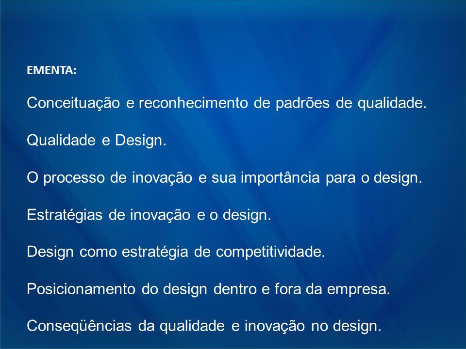EMENTA: Conceituação e reconhecimento de padrões de qualidade. Qualidade e Design. O processo de inovação e sua importância para o design. Estratégias