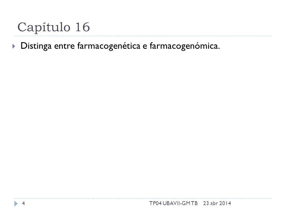 Capítulo 16 Distinga entre farmacogenética e farmacogenómica. 23 abr 20144TP04 UBAVII-GM TB