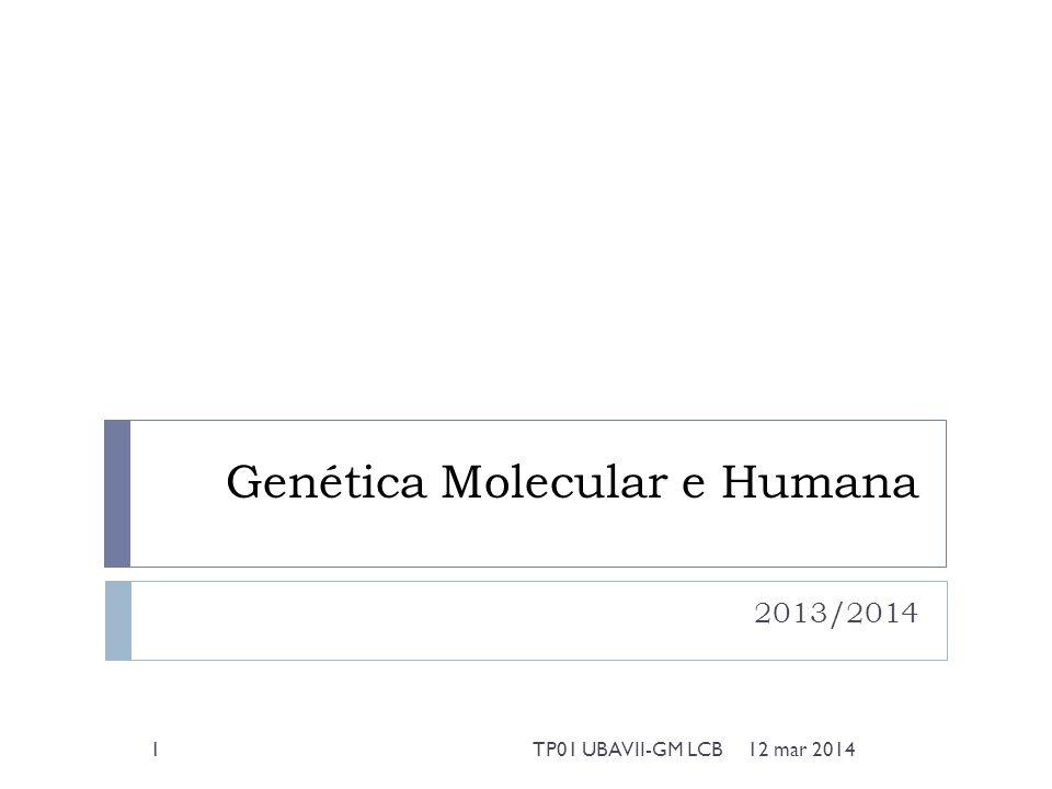 Genética Molecular e Humana 2013/2014 12 mar 20141TP01 UBAVII-GM LCB