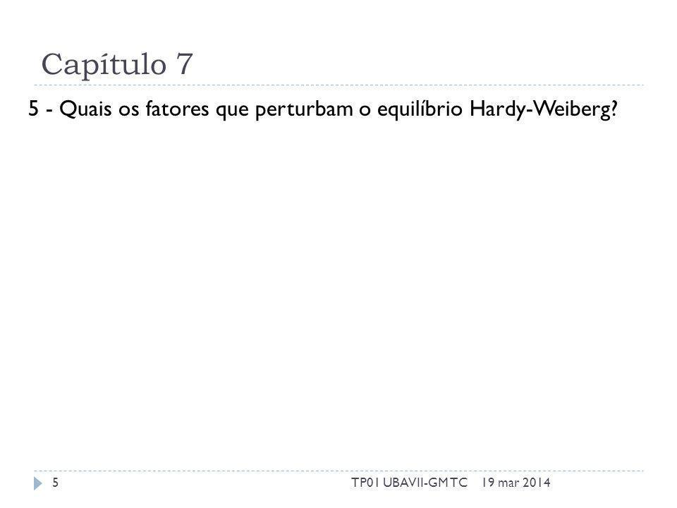 Capítulo 7 5 - Quais os fatores que perturbam o equilíbrio Hardy-Weiberg? 19 mar 20145TP01 UBAVII-GM TC