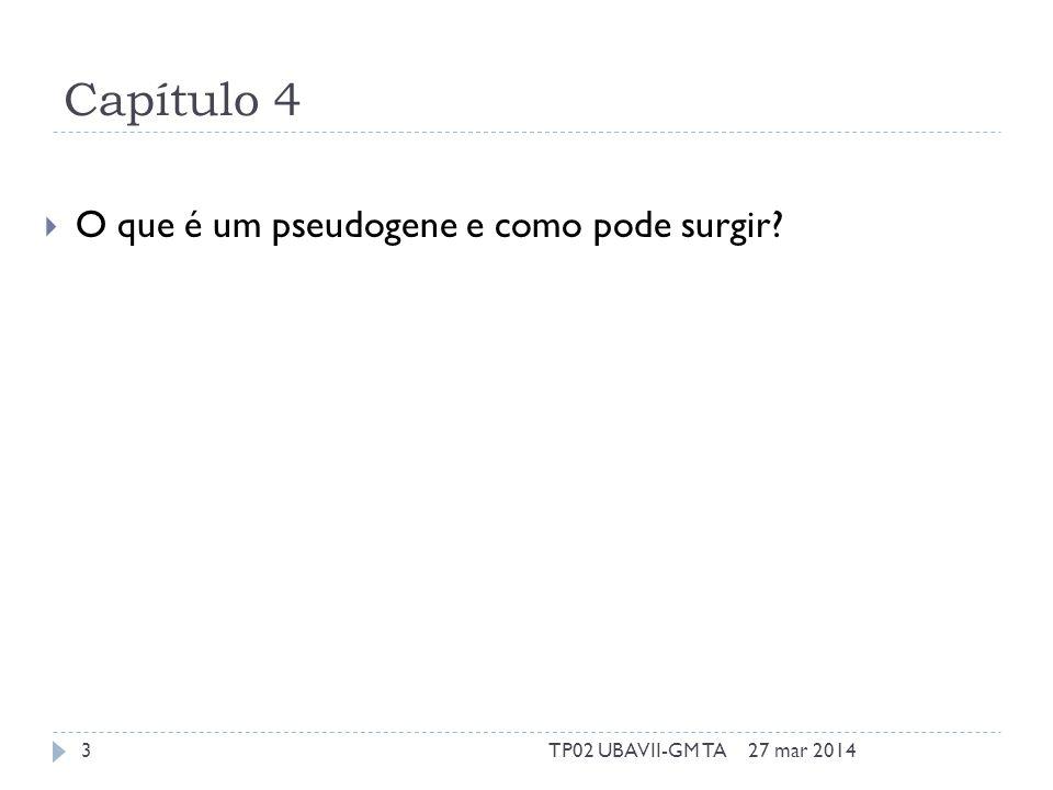Capítulo 4 O que é um pseudogene e como pode surgir 27 mar 20143TP02 UBAVII-GM TA