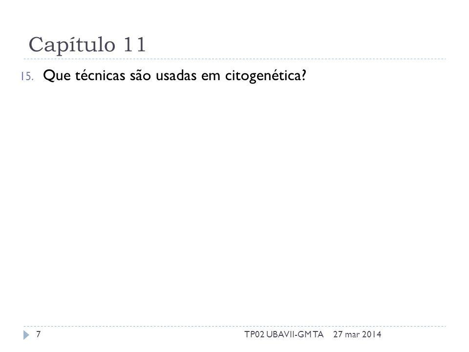 Capítulo 11 15. Que técnicas são usadas em citogenética 27 mar 20147TP02 UBAVII-GM TA