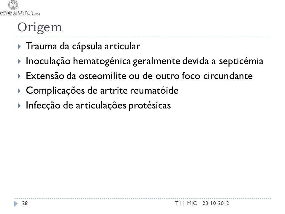 Origem Trauma da cápsula articular Inoculação hematogénica geralmente devida a septicémia Extensão da osteomilite ou de outro foco circundante Complicações de artrite reumatóide Infecção de articulações protésicas 23-10-201228T11 MJC