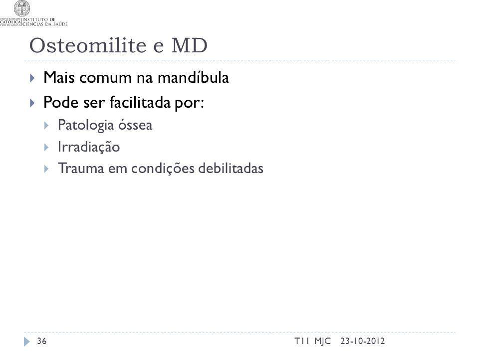 Osteomilite e MD Mais comum na mandíbula Pode ser facilitada por: Patologia óssea Irradiação Trauma em condições debilitadas 23-10-201236T11 MJC