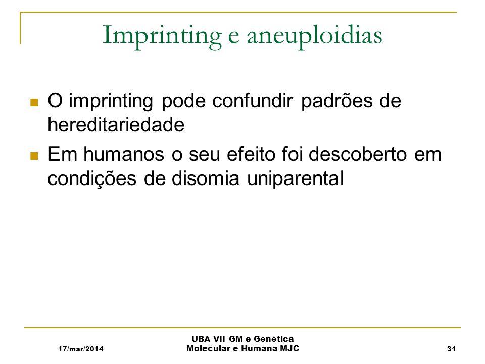 Imprinting e aneuploidias O imprinting pode confundir padrões de hereditariedade Em humanos o seu efeito foi descoberto em condições de disomia uniparental 17/mar/2014 UBA VII GM e Genética Molecular e Humana MJC 31