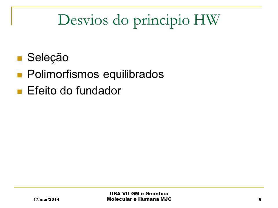Desvios do principio HW Seleção Polimorfismos equilibrados Efeito do fundador 17/mar/2014 UBA VII GM e Genética Molecular e Humana MJC 6