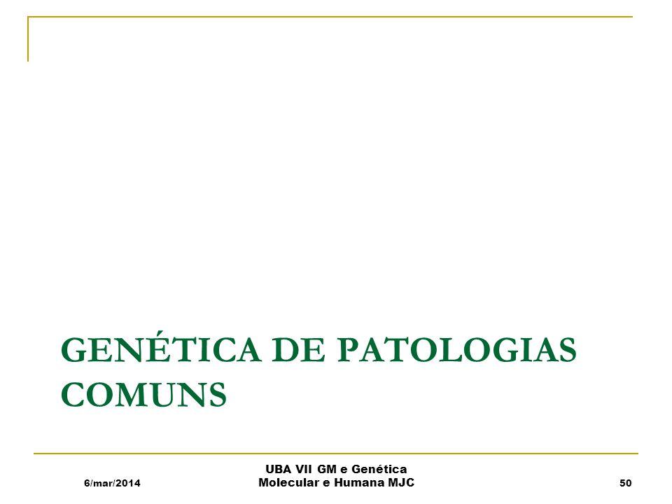 GENÉTICA DE PATOLOGIAS COMUNS 6/mar/2014 UBA VII GM e Genética Molecular e Humana MJC 50