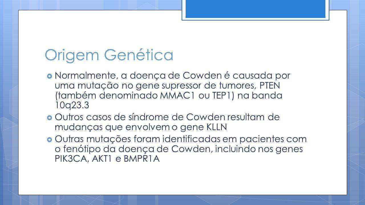 Origem Genética Normalmente, a doença de Cowden é causada por uma mutação no gene supressor de tumores, PTEN (também denominado MMAC1 ou TEP1) na banda 10q23.3 Outros casos de síndrome de Cowden resultam de mudanças que envolvem o gene KLLN Outras mutações foram identificadas em pacientes com o fenótipo da doença de Cowden, incluindo nos genes PIK3CA, AKT1 e BMPR1A