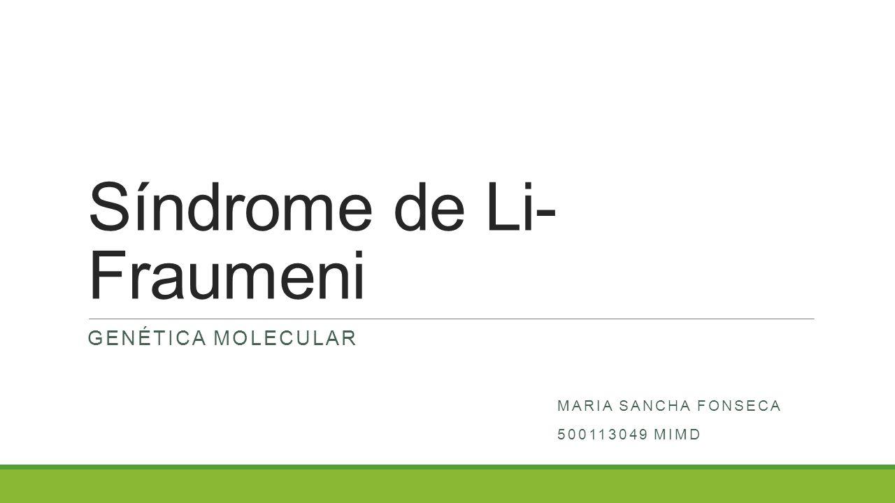 Síndrome de Li- Fraumeni GENÉTICA MOLECULAR MARIA SANCHA FONSECA 500113049 MIMD