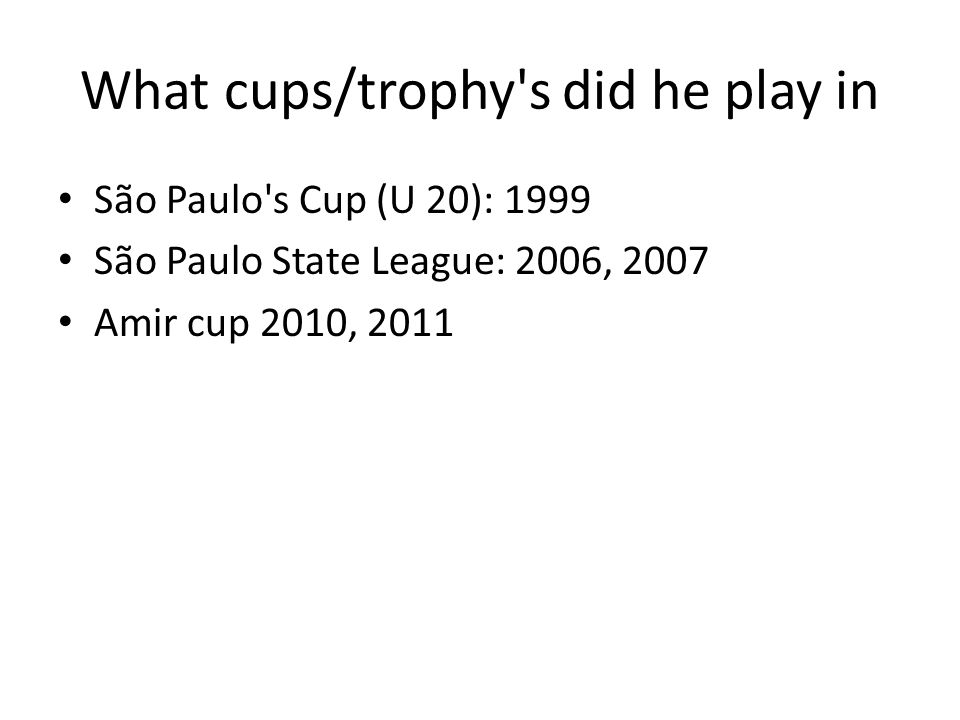What cups/trophy s did he play in São Paulo s Cup (U 20): 1999 São Paulo State League: 2006, 2007 Amir cup 2010, 2011