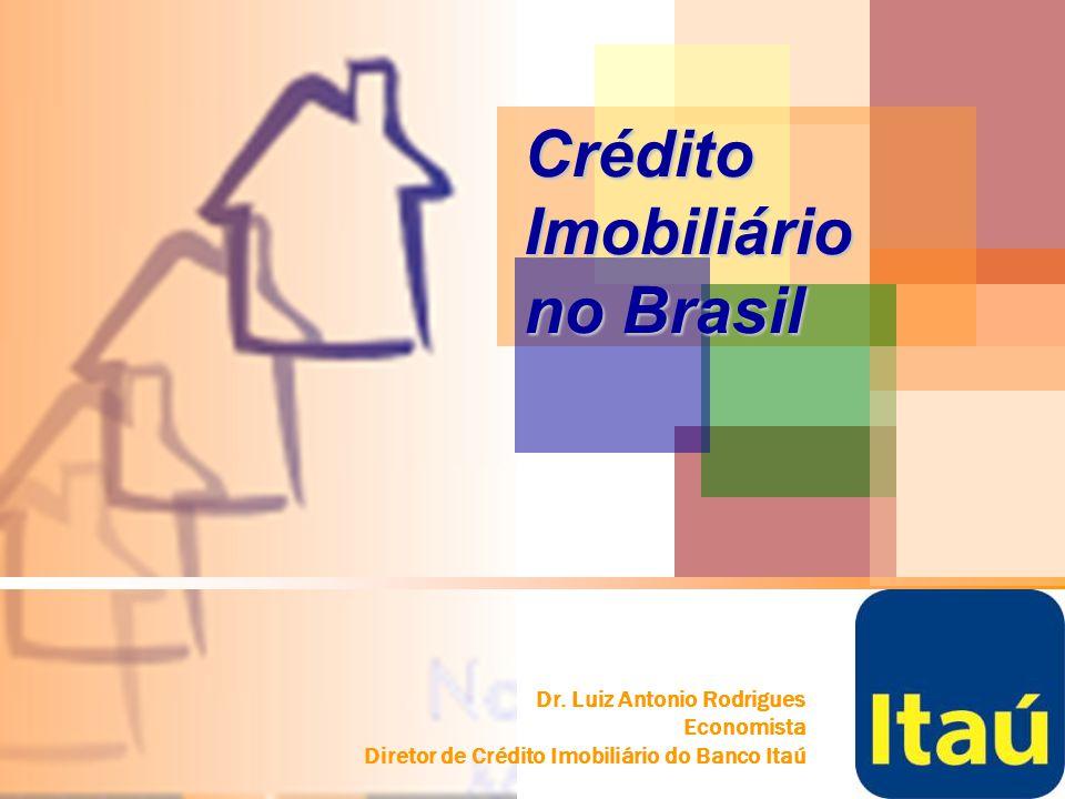 Dr. Luiz Antonio Rodrigues Economista Diretor de Crédito Imobiliário do Banco Itaú Crédito Imobiliário no Brasil