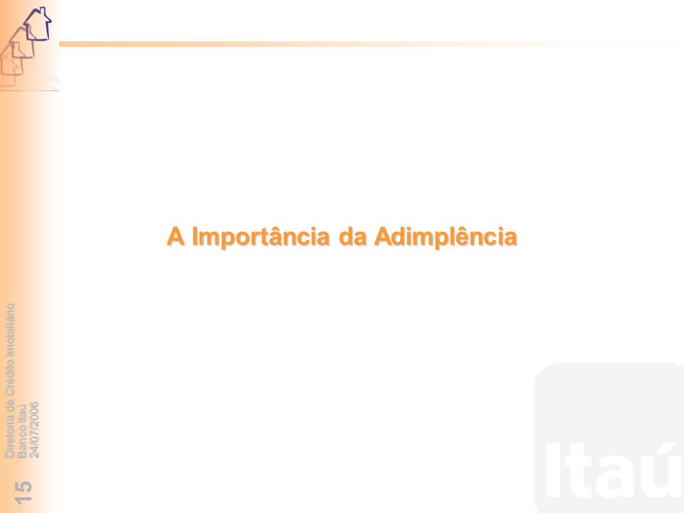 Diretoria de Crédito Imobiliário Banco Itaú 24/07/2006 15 A Importância da Adimplência