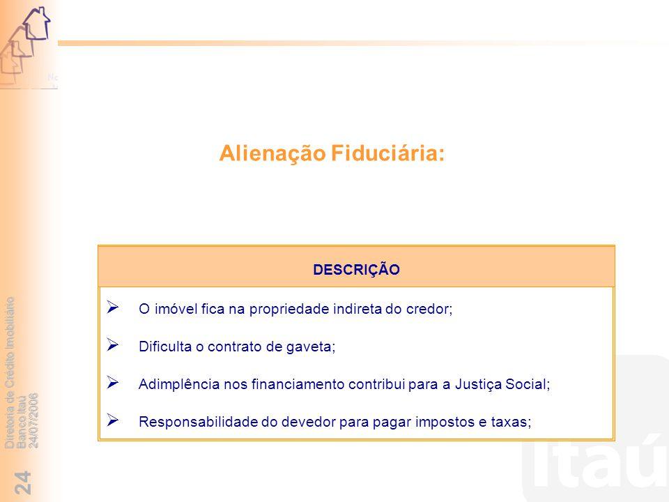 Diretoria de Crédito Imobiliário Banco Itaú 24/07/2006 24 Alienação Fiduciária: O imóvel fica na propriedade indireta do credor; Dificulta o contrato