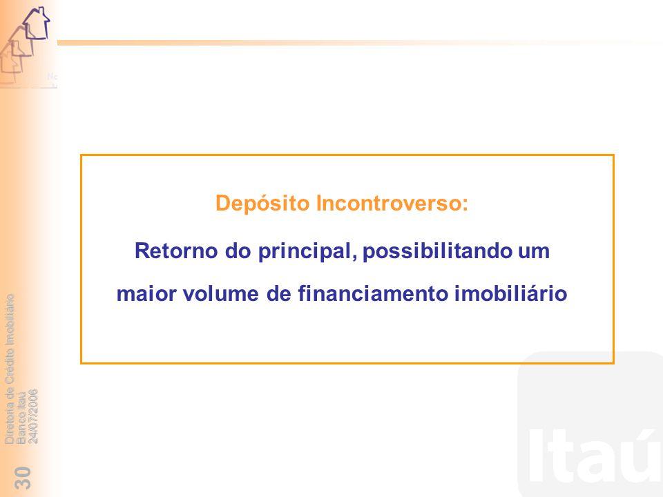 Diretoria de Crédito Imobiliário Banco Itaú 24/07/2006 30 Depósito Incontroverso: Retorno do principal, possibilitando um maior volume de financiament