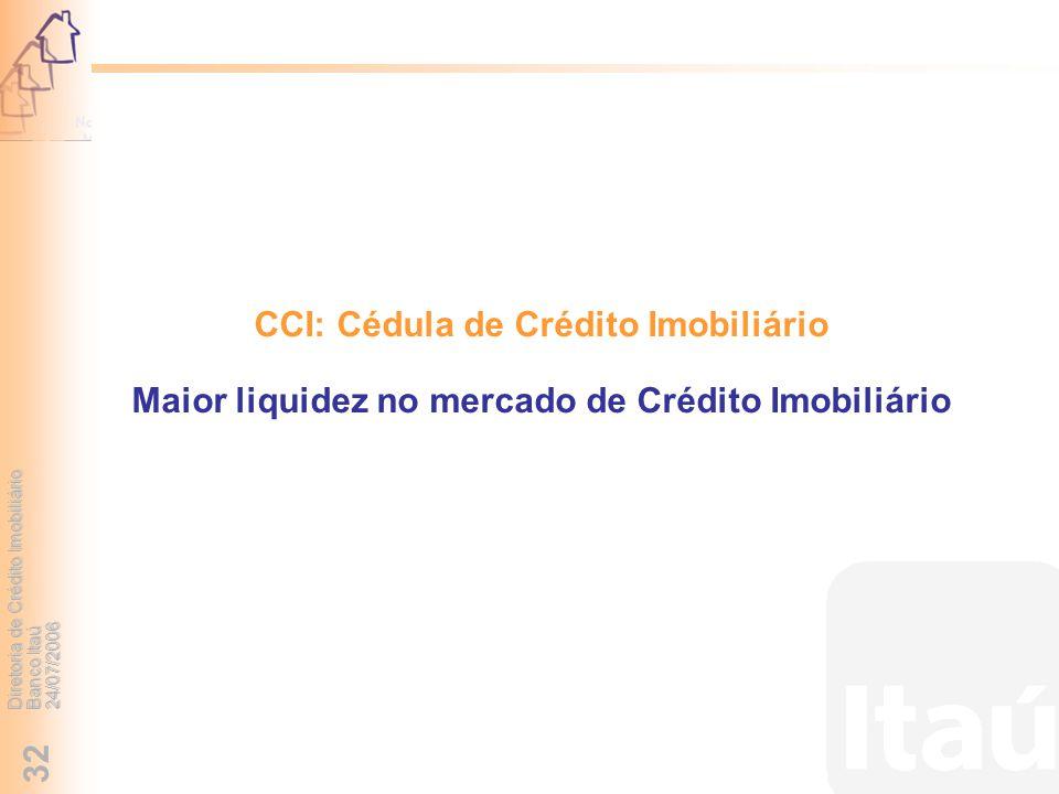 Diretoria de Crédito Imobiliário Banco Itaú 24/07/2006 32 CCI: Cédula de Crédito Imobiliário Maior liquidez no mercado de Crédito Imobiliário