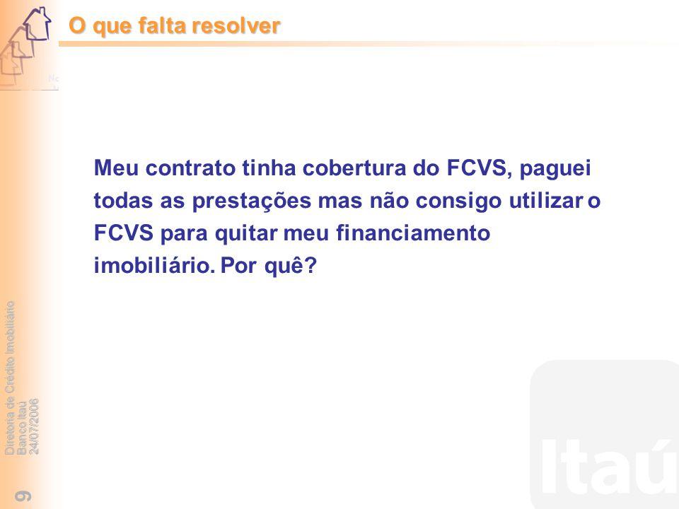 Diretoria de Crédito Imobiliário Banco Itaú 24/07/2006 9 Meu contrato tinha cobertura do FCVS, paguei todas as prestações mas não consigo utilizar o F